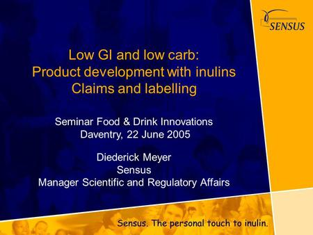 Low GI and low carb: Product development with inulins Claims and labelling Seminar Food & Drink Innovations Daventry, 22 June 2005 Diederick Meyer Sensus.