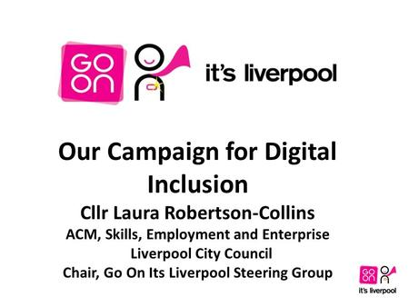 Our Campaign for Digital Inclusion Cllr Laura Robertson-Collins ACM, Skills, Employment and Enterprise Liverpool City Council Chair, Go On Its Liverpool.