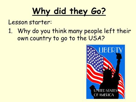 Why did they Go? Lesson starter: 1.Why do you think many people left their own country to go to the USA?