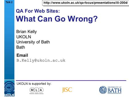 A centre of expertise in digital information managementwww.ukoln.ac.uk QA For Web Sites: What Can Go Wrong? Brian Kelly UKOLN University of Bath Bath Email.
