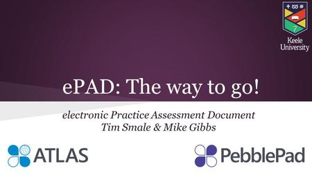 EPAD: The way to go! electronic Practice Assessment Document Tim Smale & Mike Gibbs.