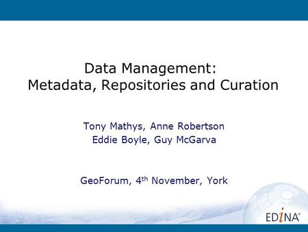 Data Management: Metadata, Repositories and Curation Tony Mathys, Anne Robertson Eddie Boyle, Guy McGarva GeoForum, 4 th November, York.