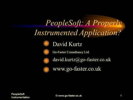 PeopleSoft Instrumentation ©  PeopleSoft: A Properly Instrumented Application? David Kurtz Go-Faster Consultancy Ltd.