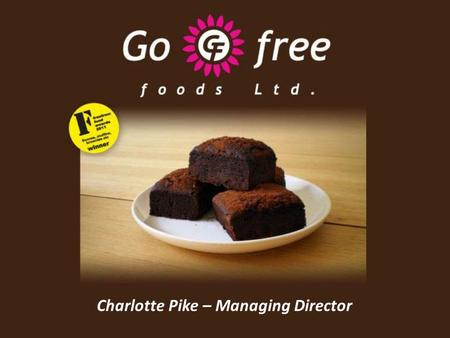 Charlotte Pike – Managing Director. How life begun at Go Free Foods Go Free Foods started in late 2009 A personal struggle for better FreeFrom food led.