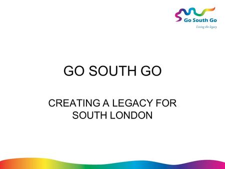 GO SOUTH GO CREATING A LEGACY FOR SOUTH LONDON. Action Plan Themes Overall coordination and information Business Tourism and leisure Culture, festivals.