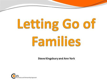 Steve Kingsbury and Ann York. Letting Go of Families Part of the ELF Tends to be one of the Habits we find hardest Helps with E: Extend capacity F: Flow.