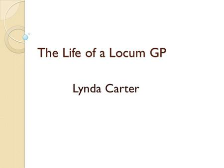 The Life of a Locum GP Lynda Carter. Objectives YOURS how you personally had gone about finding locum work/getting yourself and your CV known etc any.