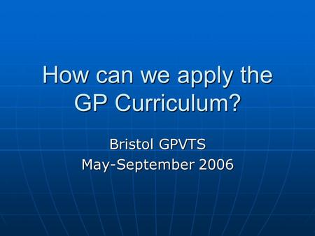 How can we apply the GP Curriculum? Bristol GPVTS May-September 2006.