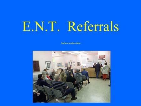 E.N.T. Referrals And how to reduce them. Between 2005 and 2009: GP referrals to outpatients increased by 19% Consultant to consultant outpatient referrals.