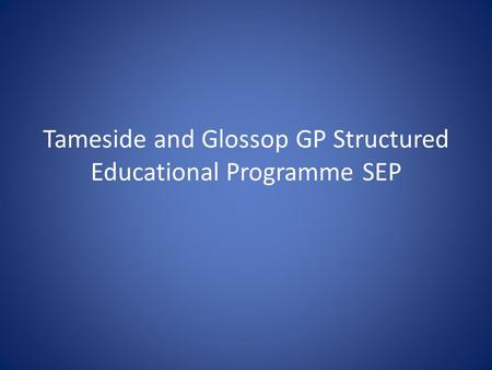 Tameside and Glossop GP Structured Educational Programme SEP.