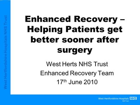 West Hertfordshire Hospitals NHS Trust Enhanced Recovery – Helping Patients get better sooner after surgery West Herts NHS Trust Enhanced Recovery Team.