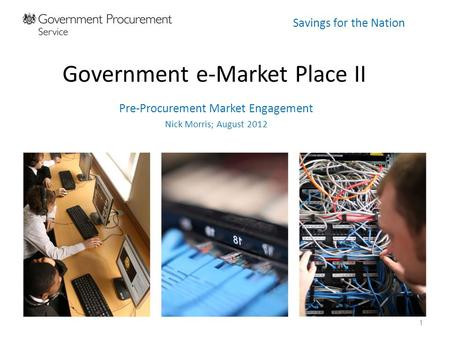 Savings for the Nation Government e-Market Place II Pre-Procurement Market Engagement Nick Morris; August 2012 1.