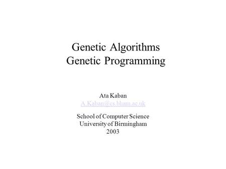 Genetic Algorithms Genetic Programming Ata Kaban School of Computer Science University of Birmingham 2003.