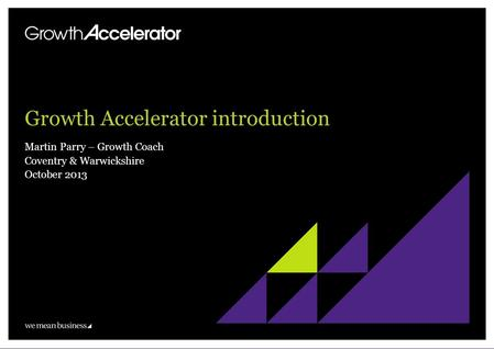 Growth Accelerator introduction Martin Parry – Growth Coach Coventry & Warwickshire October 2013.
