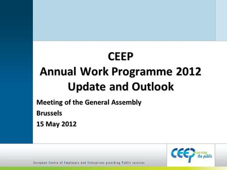 CEEP Annual Work Programme 2012 Update and Outlook Meeting of the General Assembly Brussels 15 May 2012.