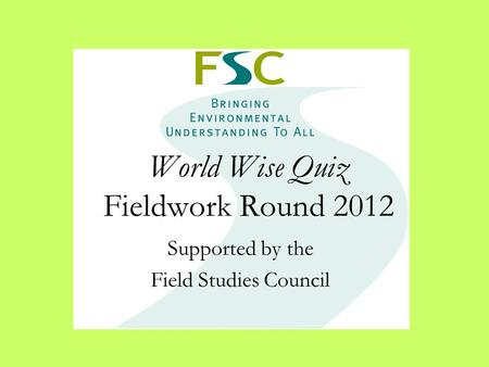 World Wise Quiz Fieldwork Round 2012 Supported by the Field Studies Council.