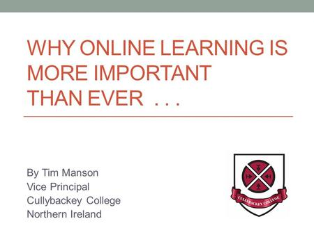 WHY ONLINE LEARNING IS MORE IMPORTANT THAN EVER... By Tim Manson Vice Principal Cullybackey College Northern Ireland.
