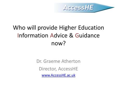 Who will provide Higher Education Information Advice & Guidance now? Dr. Graeme Atherton Director, AccessHE www.AccessHE.ac.uk.