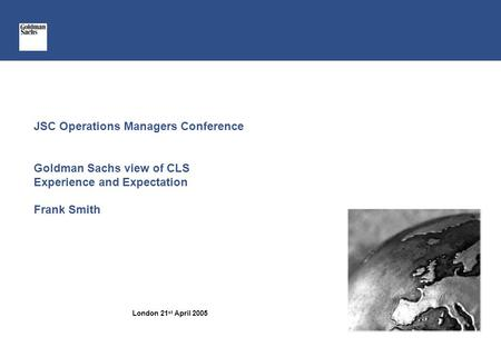 JSC Operations Managers Conference Goldman Sachs view of CLS Experience and Expectation Frank Smith London 21 st April 2005.