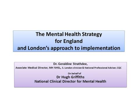 The Mental Health Strategy for England and London's approach to implementation Dr. Geraldine Strathdee, Associate Medical Director, MH NHSL, S. London.