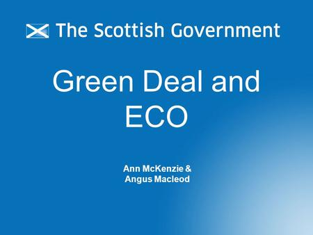 Green Deal and ECO Ann McKenzie & Angus Macleod. Green Deal and ECO Energy Act 2011 sets framework for GB- wide Green Deal & ECO policies led by UK Government: