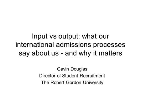 Input vs output: what our international admissions processes say about us - and why it matters Gavin Douglas Director of Student Recruitment The Robert.