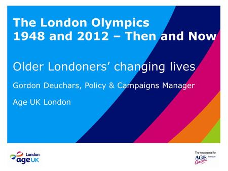 The London Olympics 1948 and 2012 – Then and Now Older Londoners' changing lives Gordon Deuchars, Policy & Campaigns Manager Age UK London.