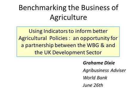 Grahame Dixie Agribusiness Adviser World Bank June 26th Benchmarking the Business of Agriculture Using Indicators to inform better Agricultural Policies.