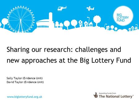 Sharing our research: challenges and new approaches at the Big Lottery Fund Sally Taylor (Evidence Unit) David Taylor (Evidence Unit)