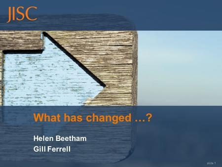 Slide 1 What has changed …? Helen Beetham Gill Ferrell.
