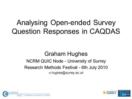 Analysing Open-ended Survey Question Responses in CAQDAS Graham Hughes NCRM QUIC Node - University of Surrey Research Methods Festival - 6th July 2010.