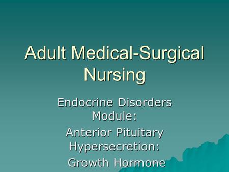 Adult Medical-Surgical Nursing Endocrine Disorders Module: Anterior Pituitary Hypersecretion: Growth Hormone Growth Hormone.