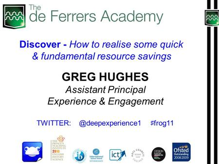 GREG HUGHES Assistant Principal Experience & Engagement ♯ frog11 Discover - How to realise some quick & fundamental resource.