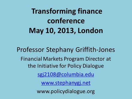 Transforming finance conference May 10, 2013, London Professor Stephany Griffith-Jones Financial Markets Program Director at the Initiative for Policy.