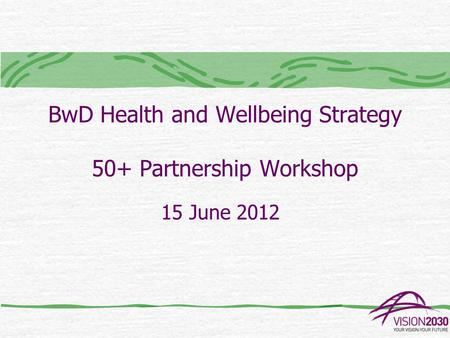 BwD Health and Wellbeing Strategy 50+ Partnership Workshop 15 June 2012.