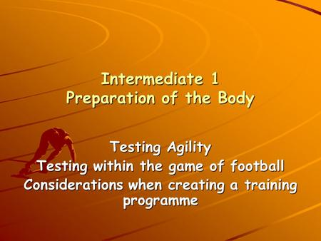 Intermediate 1 Preparation of the Body Testing Agility Testing within the game of football Considerations when creating a training programme.