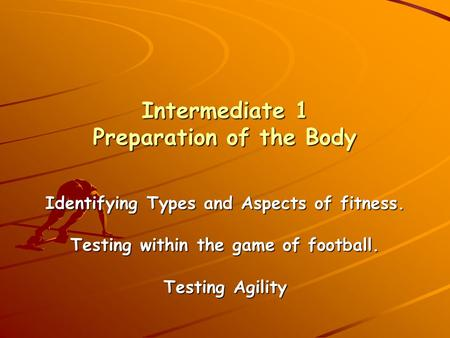Intermediate 1 Preparation of the Body Identifying Types and Aspects of fitness. Testing within the game of football. Testing Agility.
