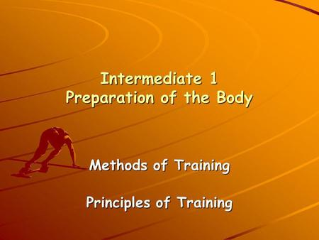 Intermediate 1 Preparation of the Body Methods of Training Principles of Training.