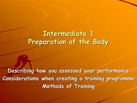 Intermediate 1 Preparation of the Body Describing how you assessed your performance Considerations when creating a training programme Methods of Training.