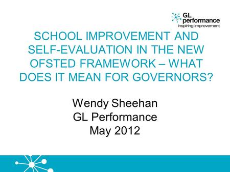 SCHOOL IMPROVEMENT AND SELF-EVALUATION IN THE NEW OFSTED FRAMEWORK – WHAT DOES IT MEAN FOR GOVERNORS? Wendy Sheehan GL Performance May 2012.