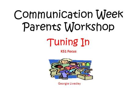 Communication Week Parents Workshop Tuning In KS1 Focus Georgie Livesley.