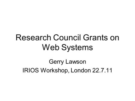 Research Council Grants on Web Systems Gerry Lawson IRIOS Workshop, London 22.7.11.