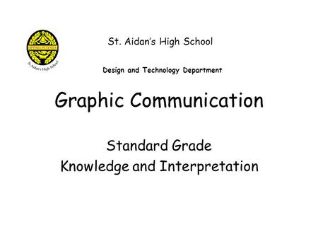 Graphic Communication Standard Grade Knowledge and Interpretation St. Aidan's High School Design and Technology Department.