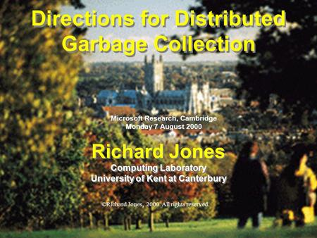 © Richard Jones, 2000Directions for Distributed Garbage Collection Microsoft Research, 7 August 2000 1 Directions for Distributed Garbage Collection Richard.