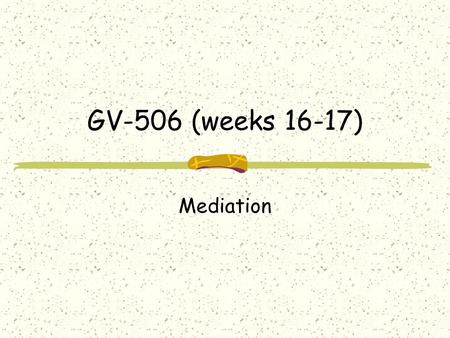 GV-506 (weeks 16-17) Mediation. Types of peaceful management of conflict per UN charter Direct negotiation-bargaining Mediation (3 rd party involvement)