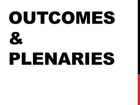 OUTCOMES & PLENARIES. OUTCOMES – WHY BOTHER? Individually reflect and record your thoughts on outcomes, using the following questions as prompts: Who.