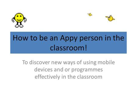 How to be an Appy person in the classroom! To discover new ways of using mobile devices and or programmes effectively in the classroom.