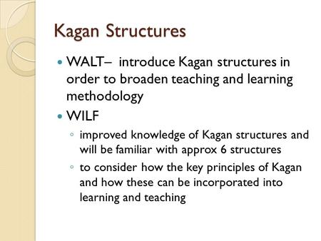 Kagan Structures WALT– introduce Kagan structures in order to broaden teaching and learning methodology WILF ◦ improved knowledge of Kagan structures and.