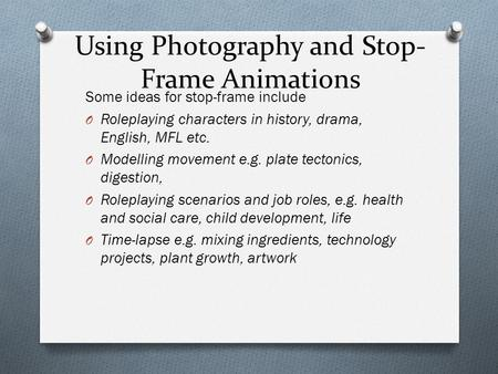 Using Photography and Stop- Frame Animations Some ideas for stop-frame include O Roleplaying characters in history, drama, English, MFL etc. O Modelling.