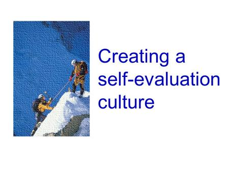 Creating a <strong>self</strong>-evaluation culture. <strong>Developing</strong> a <strong>self</strong>-evaluation culture Achievement and standards Based as far as possible upon an interpretation of.